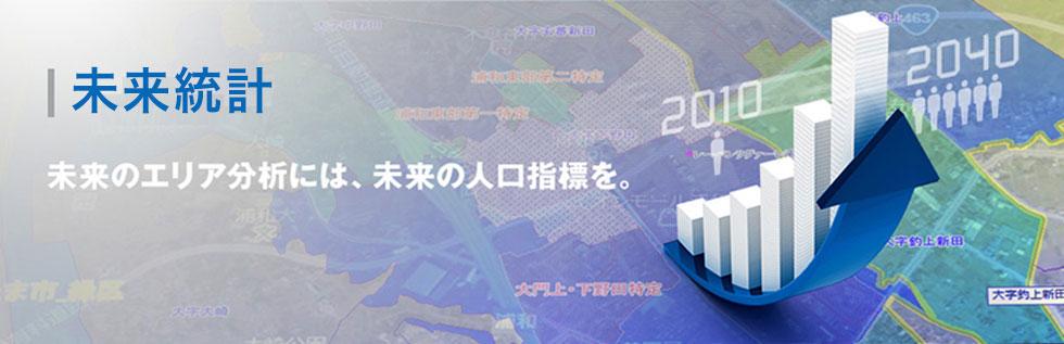 未来統計 未来のエリア分析には、未来の人口指標を。